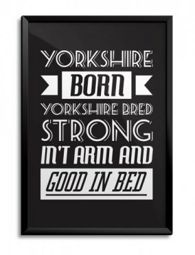 Yorkshiore Born, Yorkshire bred, Srtrong in't Arm, Good In Bed! Print